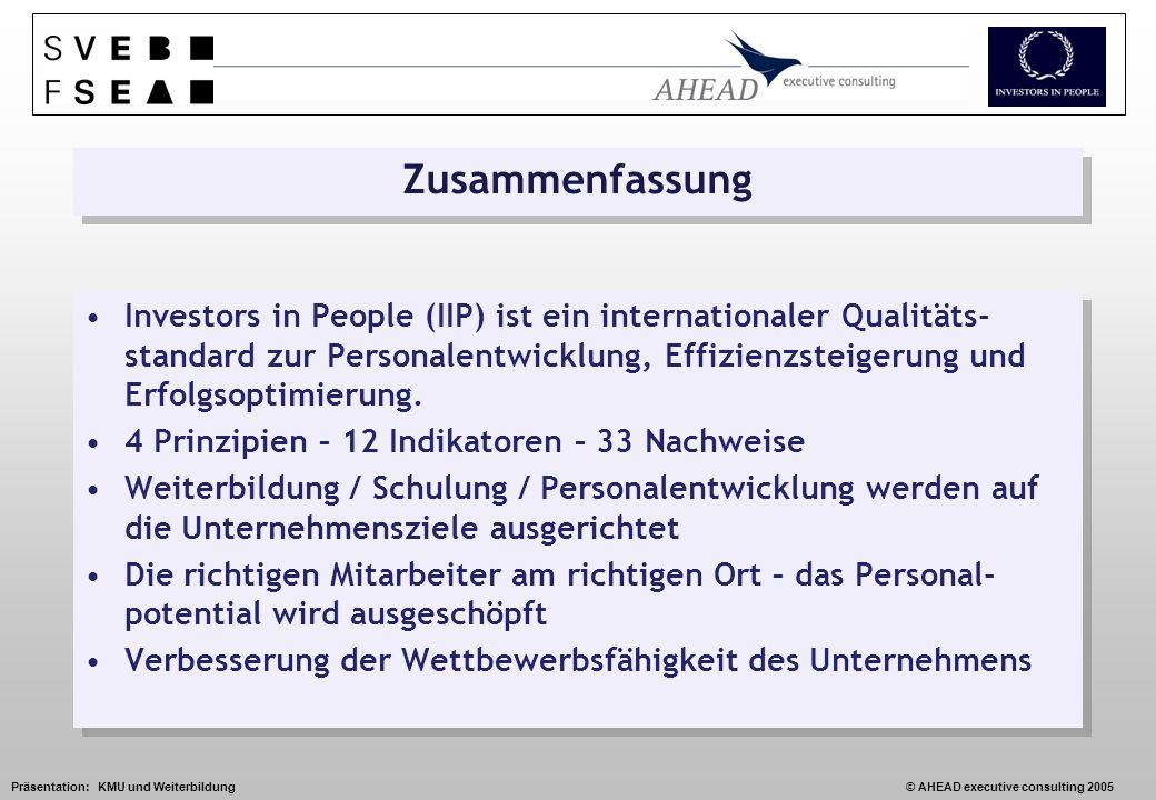 Präsentation: KMU und Weiterbildung© AHEAD executive consulting 2005 Zusammenfassung Investors in People (IIP) ist ein internationaler Qualitäts- standard zur Personalentwicklung, Effizienzsteigerung und Erfolgsoptimierung.