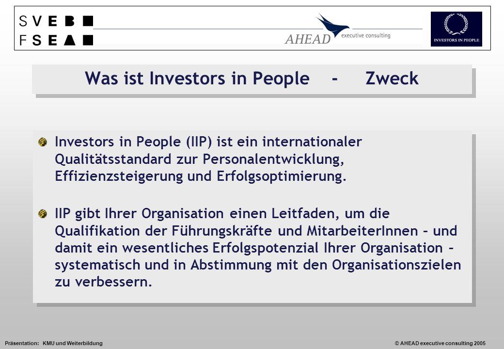 Präsentation: KMU und Weiterbildung© AHEAD executive consulting 2005 Was ist Investors in People - Zweck Investors in People (IIP) ist ein internationaler Qualitätsstandard zur Personalentwicklung, Effizienzsteigerung und Erfolgsoptimierung.