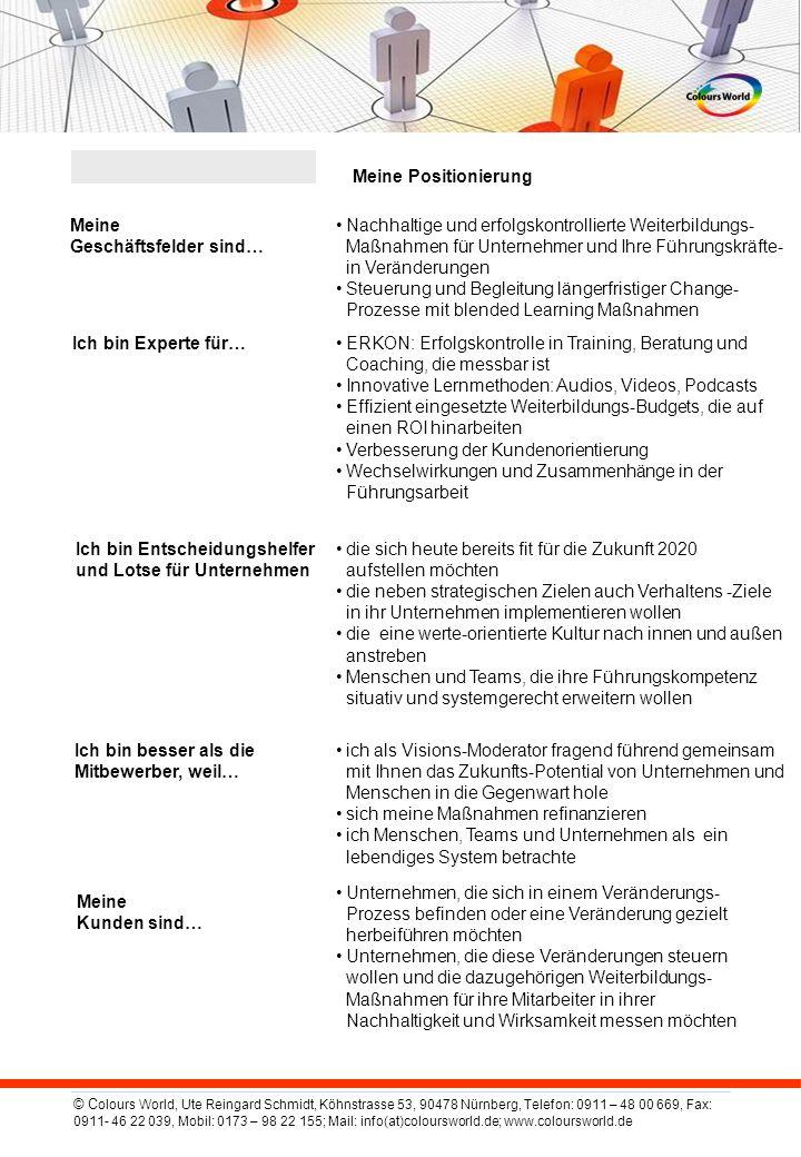 © C olours World, Ute Reingard Schmidt, Köhnstrasse 53, 90478 Nürnberg, Telefon: 0911 – 48 00 669, Fax: 0911- 46 22 039, Mobil: 0173 – 98 22 155; Mail: info(at)coloursworld.de; www.coloursworld.de Meine Positionierung Meine Geschäftsfelder sind… Nachhaltige und erfolgskontrollierte Weiterbildungs- Maßnahmen für Unternehmer und Ihre Führungskräfte- in Veränderungen Steuerung und Begleitung längerfristiger Change- Prozesse mit blended Learning Maßnahmen Ich bin Experte für…ERKON: Erfolgskontrolle in Training, Beratung und Coaching, die messbar ist Innovative Lernmethoden: Audios, Videos, Podcasts Effizient eingesetzte Weiterbildungs-Budgets, die auf einen ROI hinarbeiten Verbesserung der Kundenorientierung Wechselwirkungen und Zusammenhänge in der Führungsarbeit Ich bin Entscheidungshelfer und Lotse für Unternehmen die sich heute bereits fit für die Zukunft 2020 aufstellen möchten die neben strategischen Zielen auch Verhaltens -Ziele in ihr Unternehmen implementieren wollen die eine werte-orientierte Kultur nach innen und außen anstreben Menschen und Teams, die ihre Führungskompetenz situativ und systemgerecht erweitern wollen Ich bin besser als die Mitbewerber, weil… ich als Visions-Moderator fragend führend gemeinsam mit Ihnen das Zukunfts-Potential von Unternehmen und Menschen in die Gegenwart hole sich meine Maßnahmen refinanzieren ich Menschen, Teams und Unternehmen als ein lebendiges System betrachte Meine Kunden sind… Unternehmen, die sich in einem Veränderungs- Prozess befinden oder eine Veränderung gezielt herbeiführen möchten Unternehmen, die diese Veränderungen steuern wollen und die dazugehörigen Weiterbildungs- Maßnahmen für ihre Mitarbeiter in ihrer Nachhaltigkeit und Wirksamkeit messen möchten