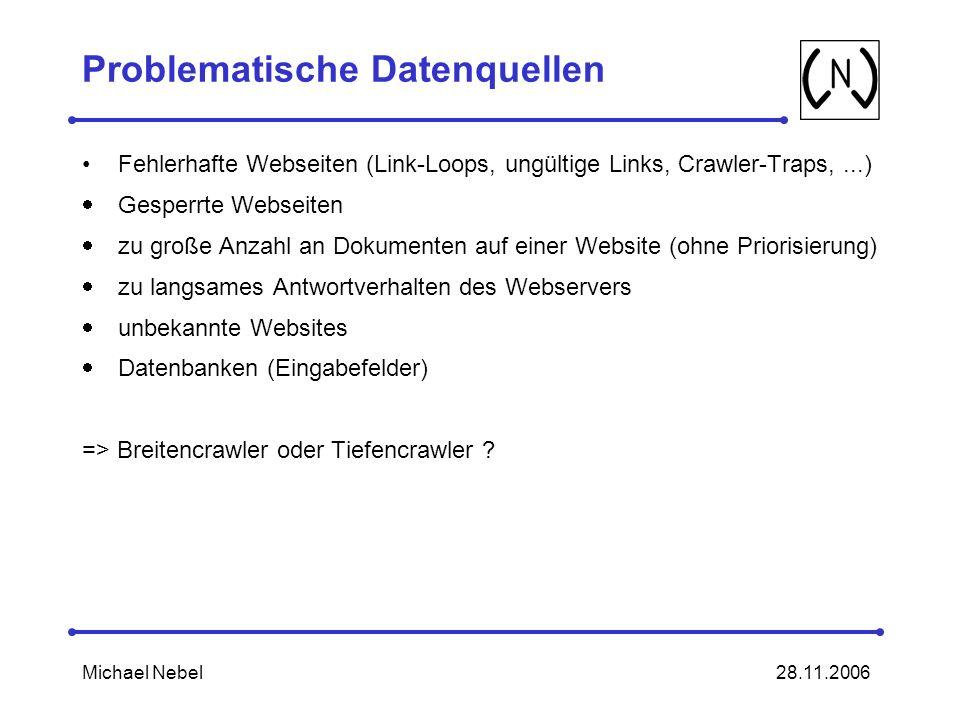 28.11.2006Michael Nebel Problematische Datenquellen Fehlerhafte Webseiten (Link-Loops, ungültige Links, Crawler-Traps,...) Gesperrte Webseiten zu große Anzahl an Dokumenten auf einer Website (ohne Priorisierung) zu langsames Antwortverhalten des Webservers unbekannte Websites Datenbanken (Eingabefelder) => Breitencrawler oder Tiefencrawler ?