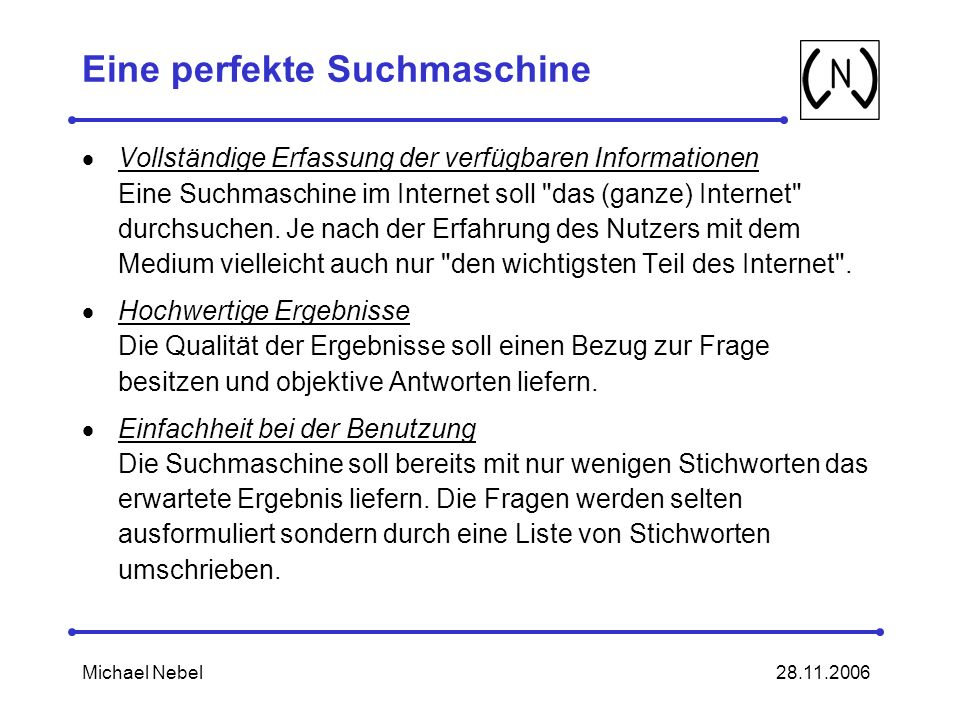 28.11.2006Michael Nebel Eine perfekte Suchmaschine Vollständige Erfassung der verfügbaren Informationen Eine Suchmaschine im Internet soll das (ganze) Internet durchsuchen.