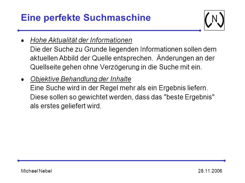28.11.2006Michael Nebel Eine perfekte Suchmaschine Hohe Aktualität der Informationen Die der Suche zu Grunde liegenden Informationen sollen dem aktuellen Abbild der Quelle entsprechen.