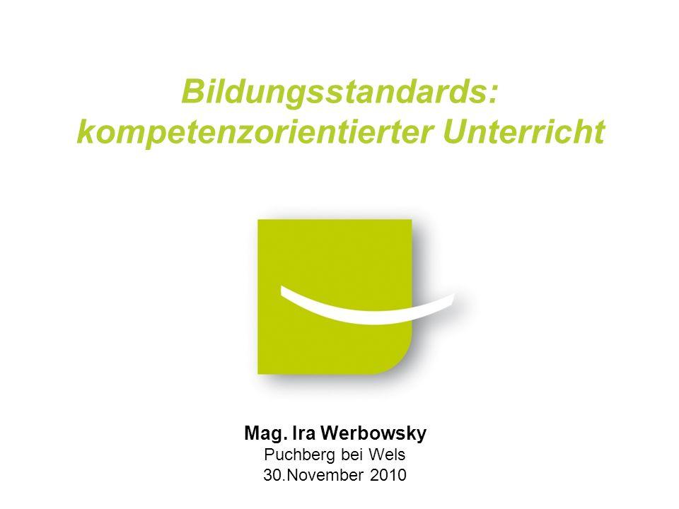 Mag. Ira Werbowsky Puchberg bei Wels 30.November 2010 Bildungsstandards: kompetenzorientierter Unterricht