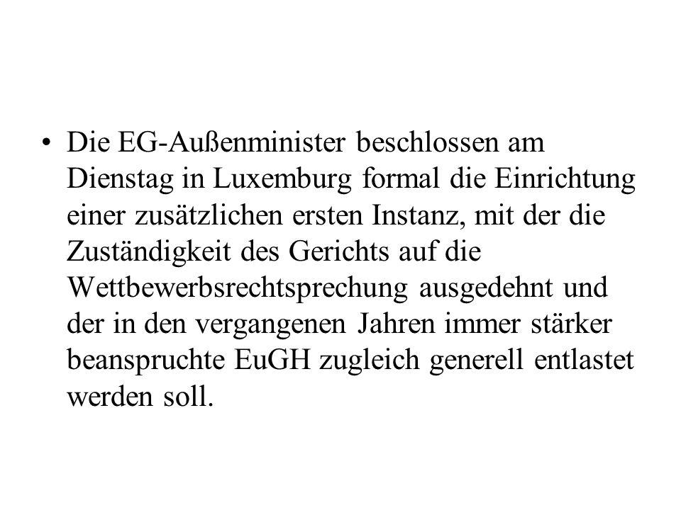 Die EG-Außenminister beschlossen am Dienstag in Luxemburg formal die Einrichtung einer zusätzlichen ersten Instanz, mit der die Zuständigkeit des Gerichts auf die Wettbewerbsrechtsprechung ausgedehnt und der in den vergangenen Jahren immer stärker beanspruchte EuGH zugleich generell entlastet werden soll.