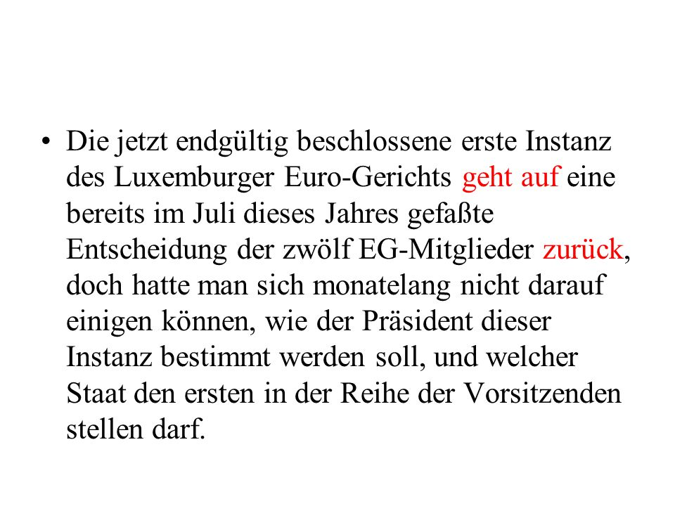 Die jetzt endgültig beschlossene erste Instanz des Luxemburger Euro-Gerichts geht auf eine bereits im Juli dieses Jahres gefaßte Entscheidung der zwölf EG-Mitglieder zurück, doch hatte man sich monatelang nicht darauf einigen können, wie der Präsident dieser Instanz bestimmt werden soll, und welcher Staat den ersten in der Reihe der Vorsitzenden stellen darf.