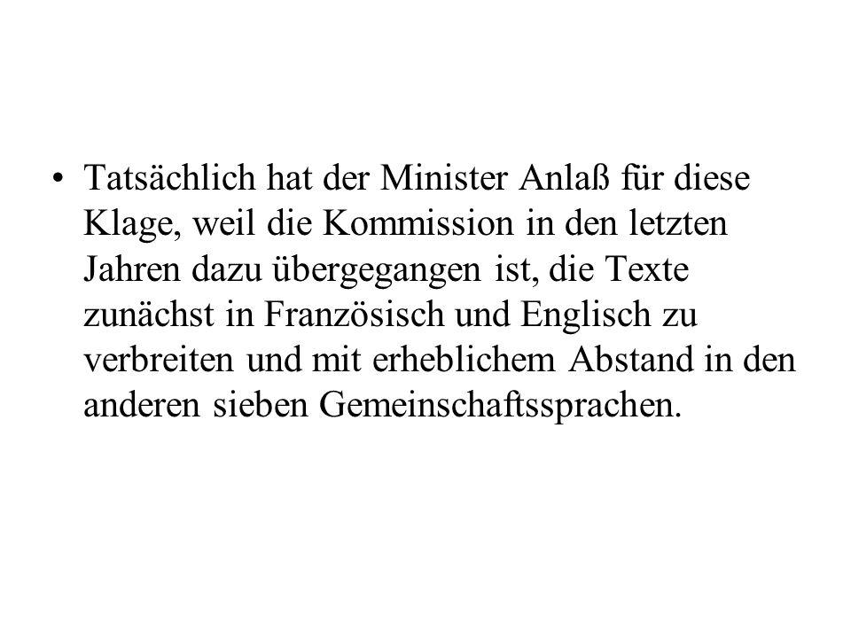 Tatsächlich hat der Minister Anlaß für diese Klage, weil die Kommission in den letzten Jahren dazu übergegangen ist, die Texte zunächst in Französisch und Englisch zu verbreiten und mit erheblichem Abstand in den anderen sieben Gemeinschaftssprachen.