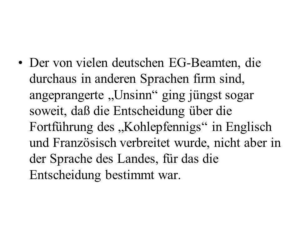 Der von vielen deutschen EG-Beamten, die durchaus in anderen Sprachen firm sind, angeprangerte Unsinn ging jüngst sogar soweit, daß die Entscheidung über die Fortführung des Kohlepfennigs in Englisch und Französisch verbreitet wurde, nicht aber in der Sprache des Landes, für das die Entscheidung bestimmt war.