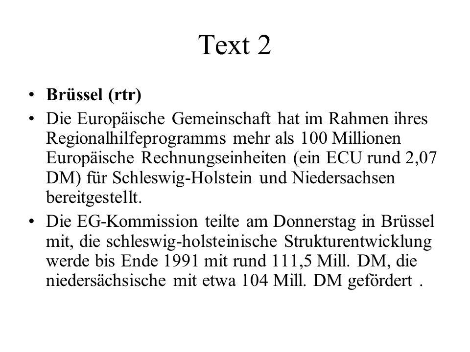 Text 2 Brüssel (rtr) Die Europäische Gemeinschaft hat im Rahmen ihres Regionalhilfeprogramms mehr als 100 Millionen Europäische Rechnungseinheiten (ein ECU rund 2,07 DM) für Schleswig-Holstein und Niedersachsen bereitgestellt.