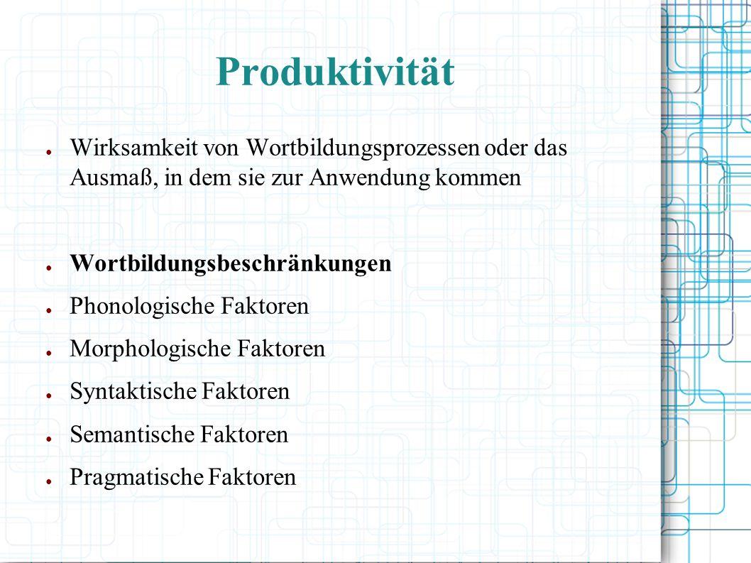 Produktivität Wirksamkeit von Wortbildungsprozessen oder das Ausmaß, in dem sie zur Anwendung kommen Wortbildungsbeschränkungen Phonologische Faktoren Morphologische Faktoren Syntaktische Faktoren Semantische Faktoren Pragmatische Faktoren