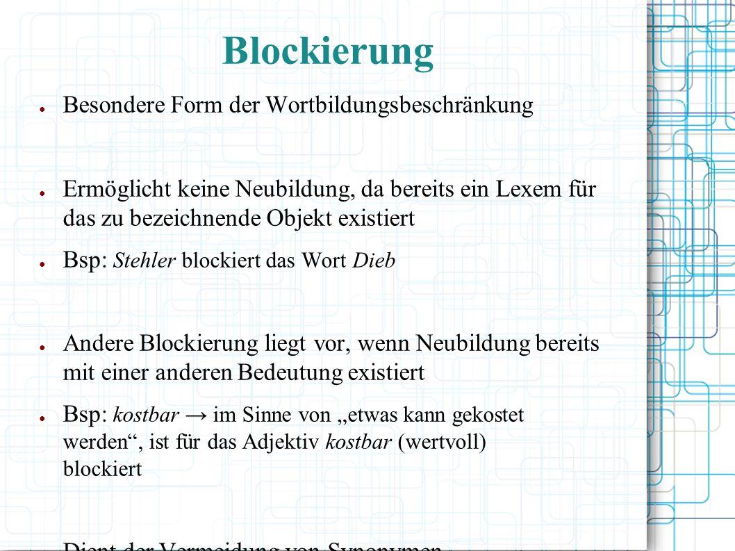 Blockierung Besondere Form der Wortbildungsbeschränkung Ermöglicht keine Neubildung, da bereits ein Lexem für das zu bezeichnende Objekt existiert Bsp: Stehler blockiert das Wort Dieb Andere Blockierung liegt vor, wenn Neubildung bereits mit einer anderen Bedeutung existiert Bsp: kostbar im Sinne von etwas kann gekostet werden, ist für das Adjektiv kostbar (wertvoll) blockiert Dient der Vermeidung von Synonymen