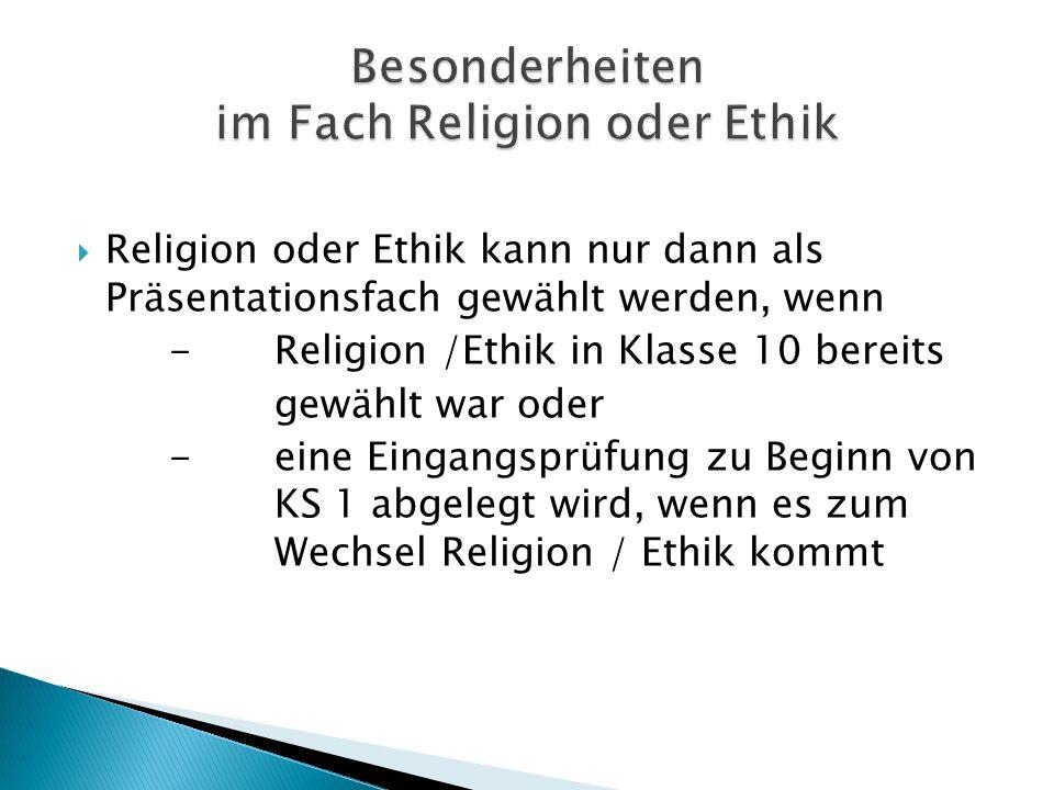 Religion oder Ethik kann nur dann als Präsentationsfach gewählt werden, wenn -Religion /Ethik in Klasse 10 bereits gewählt war oder -eine Eingangsprüf