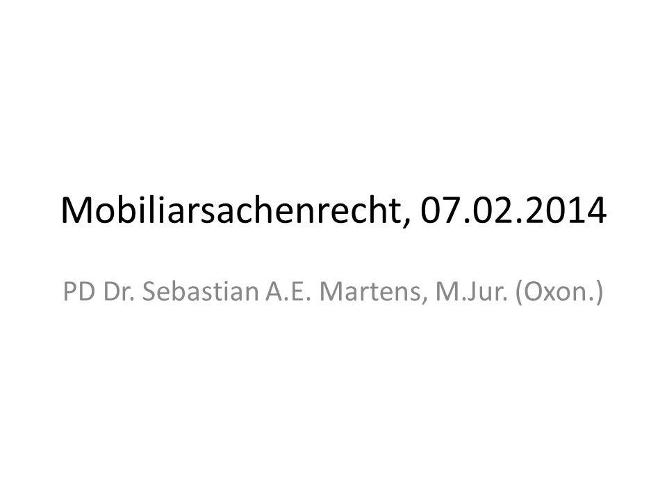 Mobiliarsachenrecht, 07.02.2014 PD Dr. Sebastian A.E. Martens, M.Jur. (Oxon.)