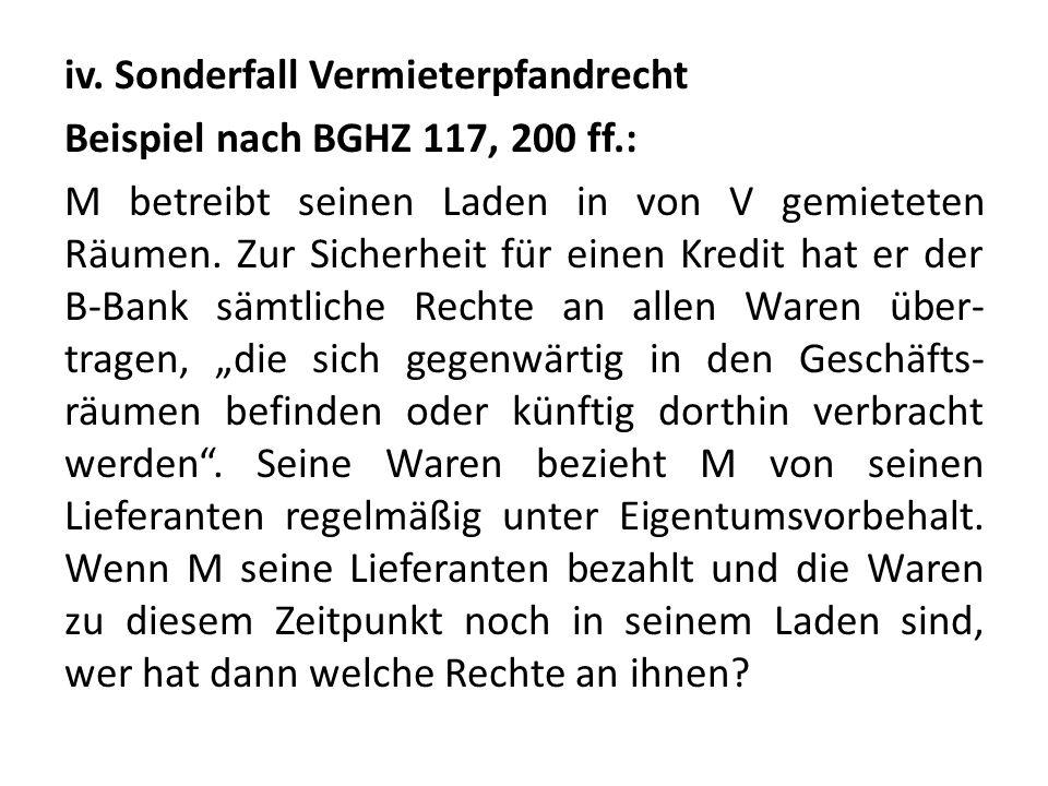 iv. Sonderfall Vermieterpfandrecht Beispiel nach BGHZ 117, 200 ff.: M betreibt seinen Laden in von V gemieteten Räumen. Zur Sicherheit für einen Kredi