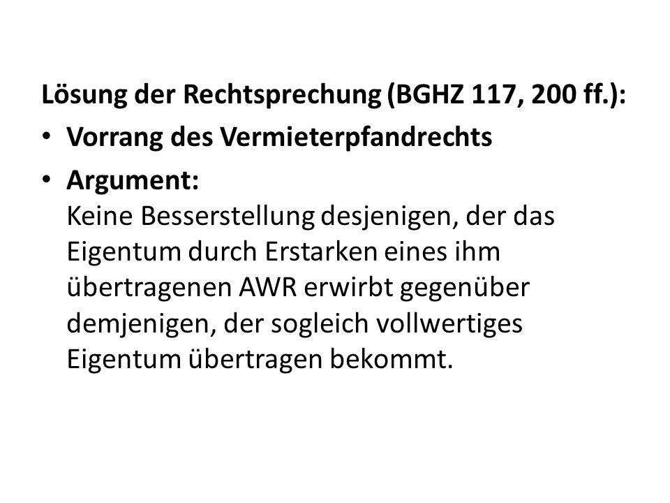 Lösung der Rechtsprechung (BGHZ 117, 200 ff.): Vorrang des Vermieterpfandrechts Argument: Keine Besserstellung desjenigen, der das Eigentum durch Erst
