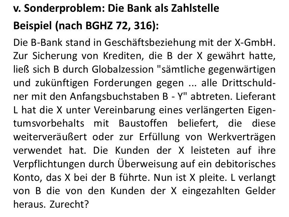 v. Sonderproblem: Die Bank als Zahlstelle Beispiel (nach BGHZ 72, 316): Die B-Bank stand in Geschäftsbeziehung mit der X-GmbH. Zur Sicherung von Kredi