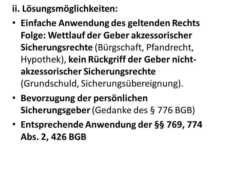 ii. Lösungsmöglichkeiten: Einfache Anwendung des geltenden Rechts Folge: Wettlauf der Geber akzessorischer Sicherungsrechte (Bürgschaft, Pfandrecht, H
