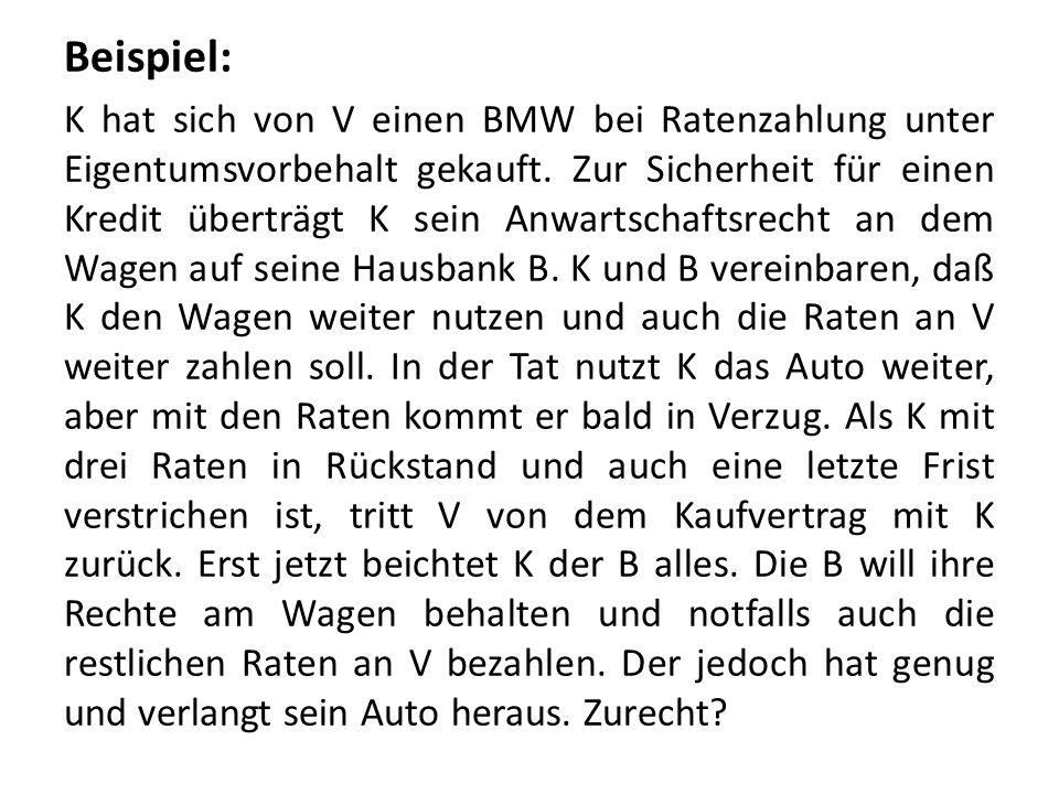 Beispiel: K hat sich von V einen BMW bei Ratenzahlung unter Eigentumsvorbehalt gekauft. Zur Sicherheit für einen Kredit überträgt K sein Anwartschafts