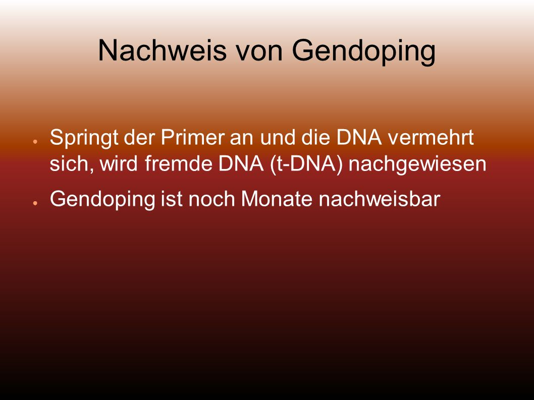 Nachweis von Gendoping Springt der Primer an und die DNA vermehrt sich, wird fremde DNA (t-DNA) nachgewiesen Gendoping ist noch Monate nachweisbar