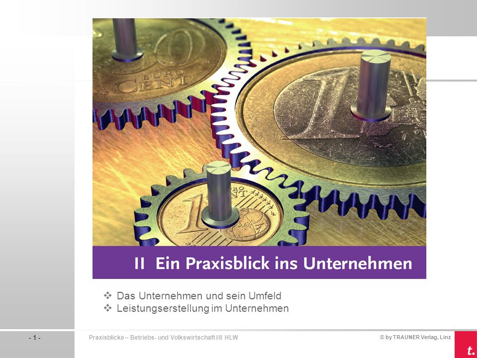 © by TRAUNER Verlag, Linz - 1 - Praxisblicke – Betriebs- und Volkswirtschaft I/II HLW Das Unternehmen und sein Umfeld Leistungserstellung im Unternehm