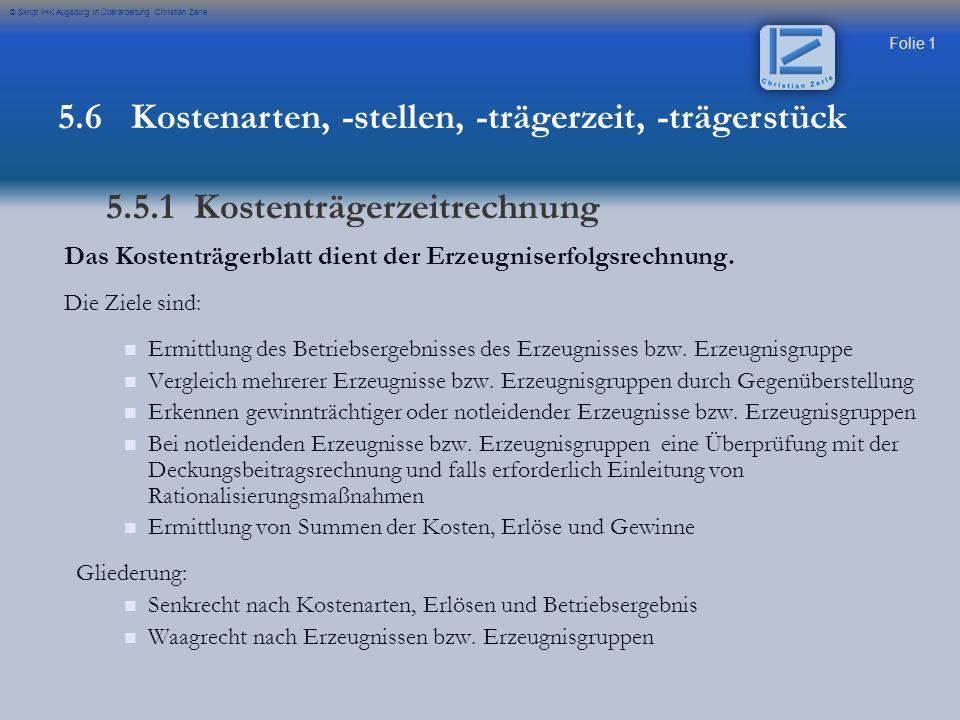 Folie 1 © Skript IHK Augsburg in Überarbeitung Christian Zerle Das Kostenträgerblatt dient der Erzeugniserfolgsrechnung. Die Ziele sind: Ermittlung de