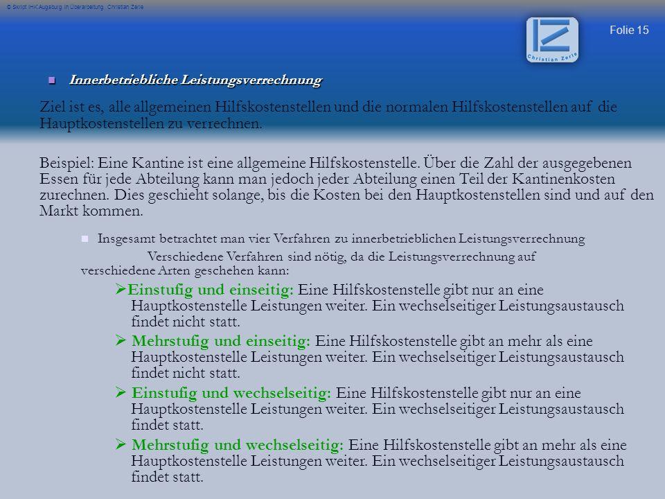 Folie 15 © Skript IHK Augsburg in Überarbeitung Christian Zerle Innerbetriebliche Leistungsverrechnung Innerbetriebliche Leistungsverrechnung Ziel ist es, alle allgemeinen Hilfskostenstellen und die normalen Hilfskostenstellen auf die Hauptkostenstellen zu verrechnen.