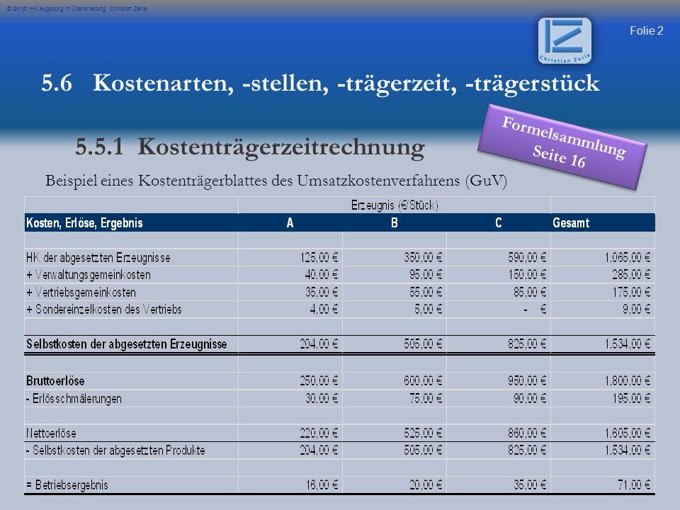 Folie 2 © Skript IHK Augsburg in Überarbeitung Christian Zerle Beispiel eines Kostenträgerblattes des Umsatzkostenverfahrens (GuV) 5.6 Kostenarten, -stellen, -trägerzeit, -trägerstück 5.5.1 Kostenträgerzeitrechnung Formelsammlung Seite 16
