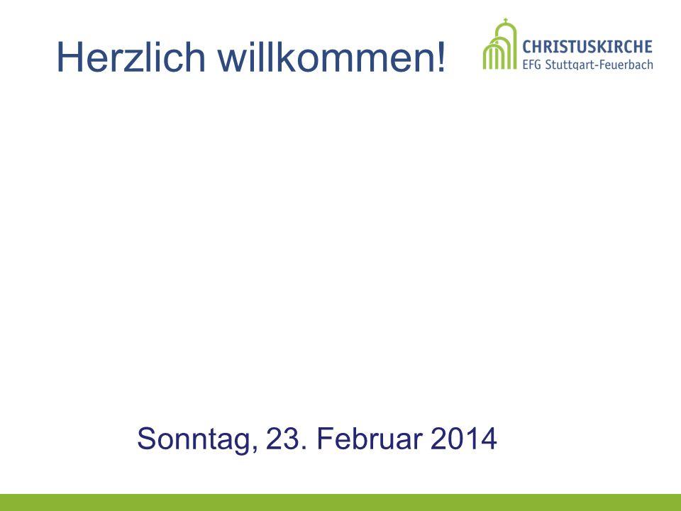 Herzlich willkommen! Sonntag, 23. Februar 2014