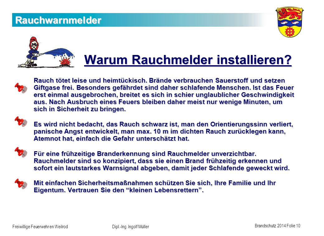 Brandschutz 2014 Folie 10 Freiwillige Feuerwehr en Weilrod Dipl.-Ing. Ingolf Müller Rauchwarnmelder Warum Rauchmelder installieren? Rauch tötet leise