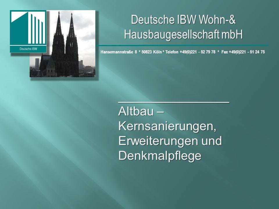 Deutsche IBW Wohn-& Hausbaugesellschaft mbH Hansemannstraße 8 * 50823 Köln * Telefon +49(0)221 - 52 79 78 * Fax +49(0)221 - 51 24 75 ________________ Altbau – Kernsanierungen, Erweiterungen und Denkmalpflege