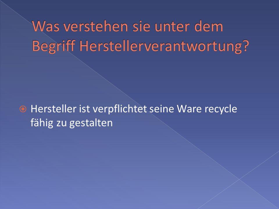 Hersteller ist verpflichtet seine Ware recycle fähig zu gestalten