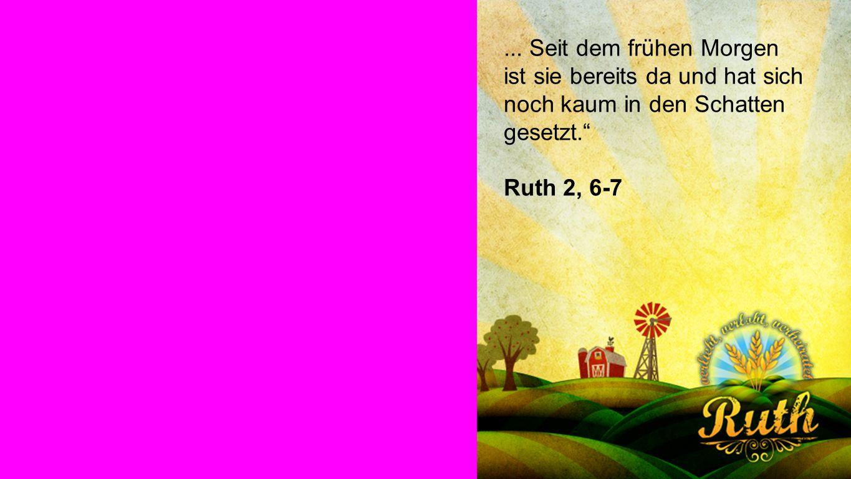 Ruth... Seit dem frühen Morgen ist sie bereits da und hat sich noch kaum in den Schatten gesetzt. Ruth 2, 6-7
