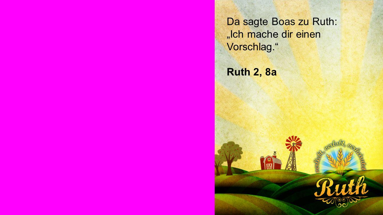 Ruth Da sagte Boas zu Ruth: Ich mache dir einen Vorschlag. Ruth 2, 8a