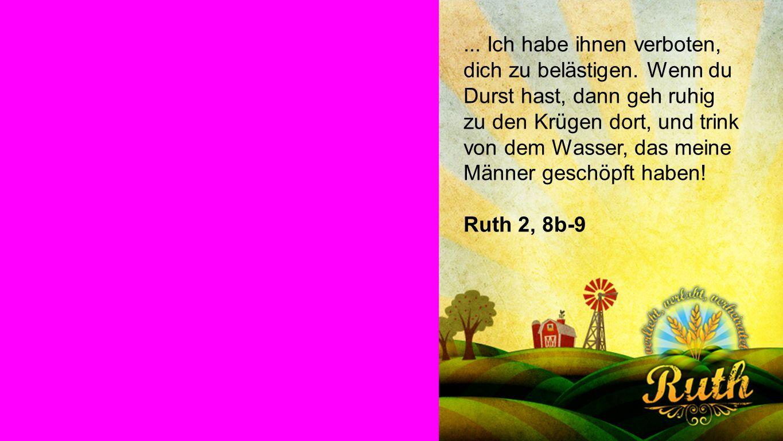 Ruth... Ich habe ihnen verboten, dich zu belästigen. Wenn du Durst hast, dann geh ruhig zu den Krügen dort, und trink von dem Wasser, das meine Männer