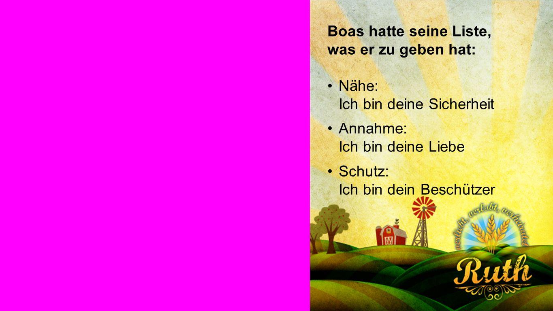 Boas Boas hatte seine Liste, was er zu geben hat: Nähe: Ich bin deine Sicherheit Annahme: Ich bin deine Liebe Schutz: Ich bin dein Beschützer