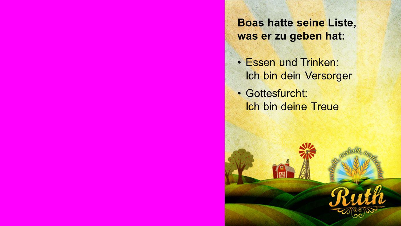 Boas Boas hatte seine Liste, was er zu geben hat: Essen und Trinken: Ich bin dein Versorger Gottesfurcht: Ich bin deine Treue