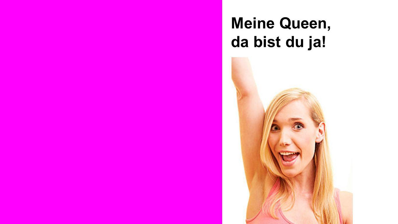 Ruth Meine Queen, da bist du ja!