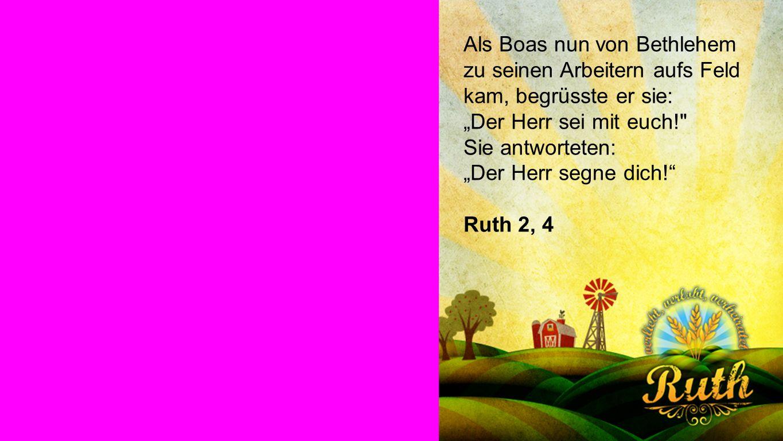 Partnerschaft Als Boas nun von Bethlehem zu seinen Arbeitern aufs Feld kam, begrüsste er sie: Der Herr sei mit euch!