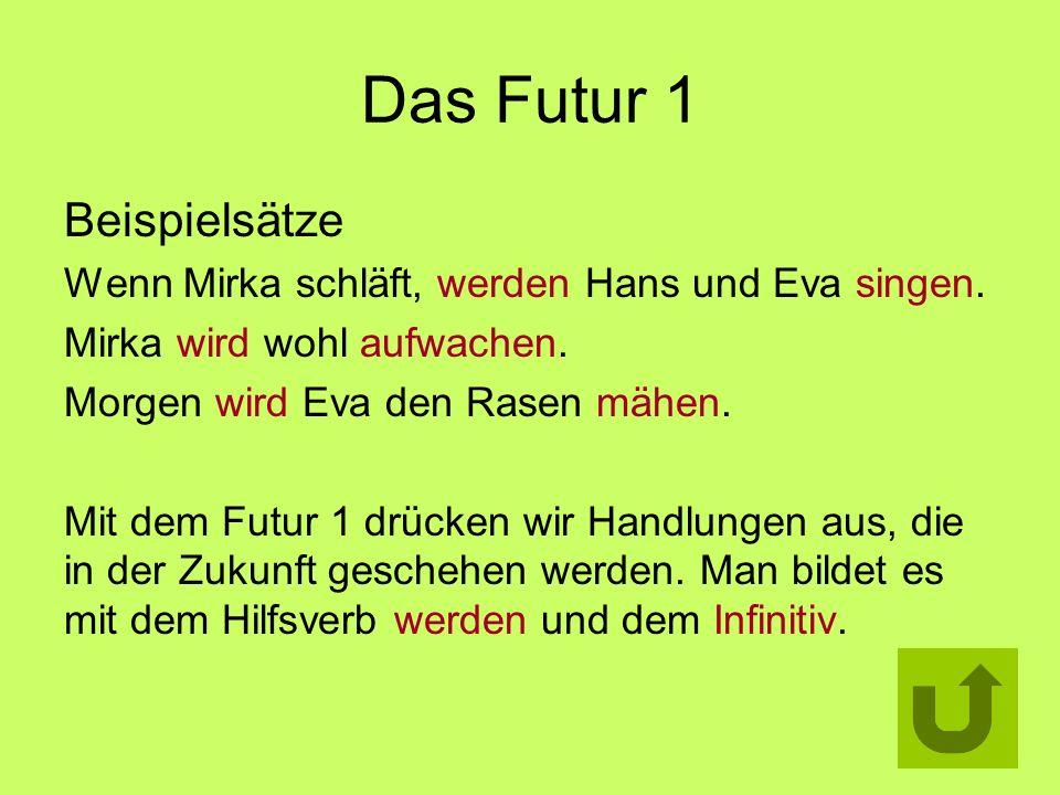 Das Futur 1 Beispielsätze Wenn Mirka schläft, werden Hans und Eva singen. Mirka wird wohl aufwachen. Morgen wird Eva den Rasen mähen. Mit dem Futur 1