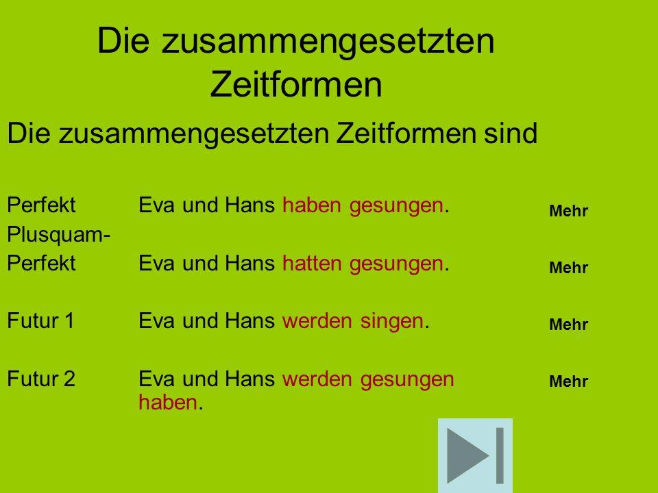 Die zusammengesetzten Zeitformen Die zusammengesetzten Zeitformen sind PerfektEva und Hans haben gesungen. Plusquam- Perfekt Eva und Hans hatten gesun