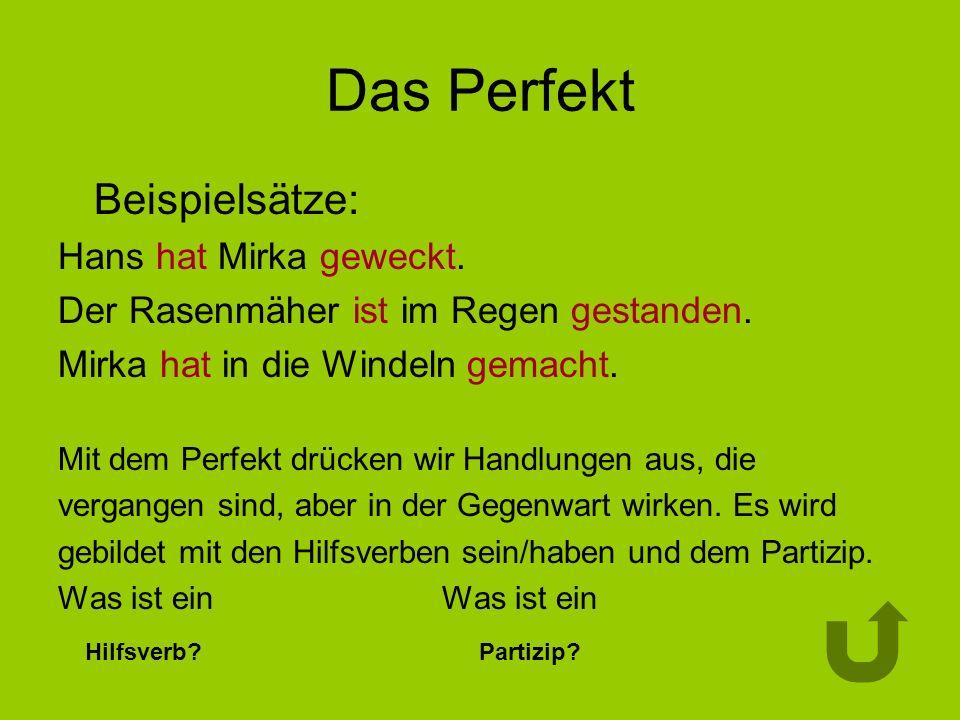 Das Perfekt Beispielsätze: Hans hat Mirka geweckt. Der Rasenmäher ist im Regen gestanden. Mirka hat in die Windeln gemacht. Mit dem Perfekt drücken wi