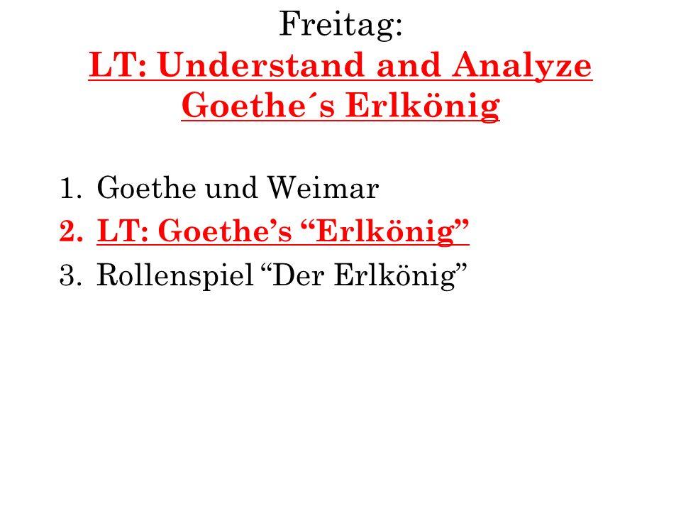 Freitag: LT: Understand and Analyze Goethe´s Erlkönig 1.Goethe und Weimar 2.LT: Goethes Erlkönig 3.Rollenspiel Der Erlkönig