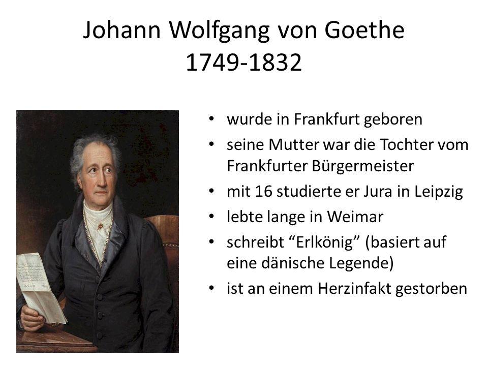 Johann Wolfgang von Goethe 1749-1832 wurde in Frankfurt geboren seine Mutter war die Tochter vom Frankfurter Bürgermeister mit 16 studierte er Jura in Leipzig lebte lange in Weimar schreibt Erlkönig (basiert auf eine dänische Legende) ist an einem Herzinfakt gestorben