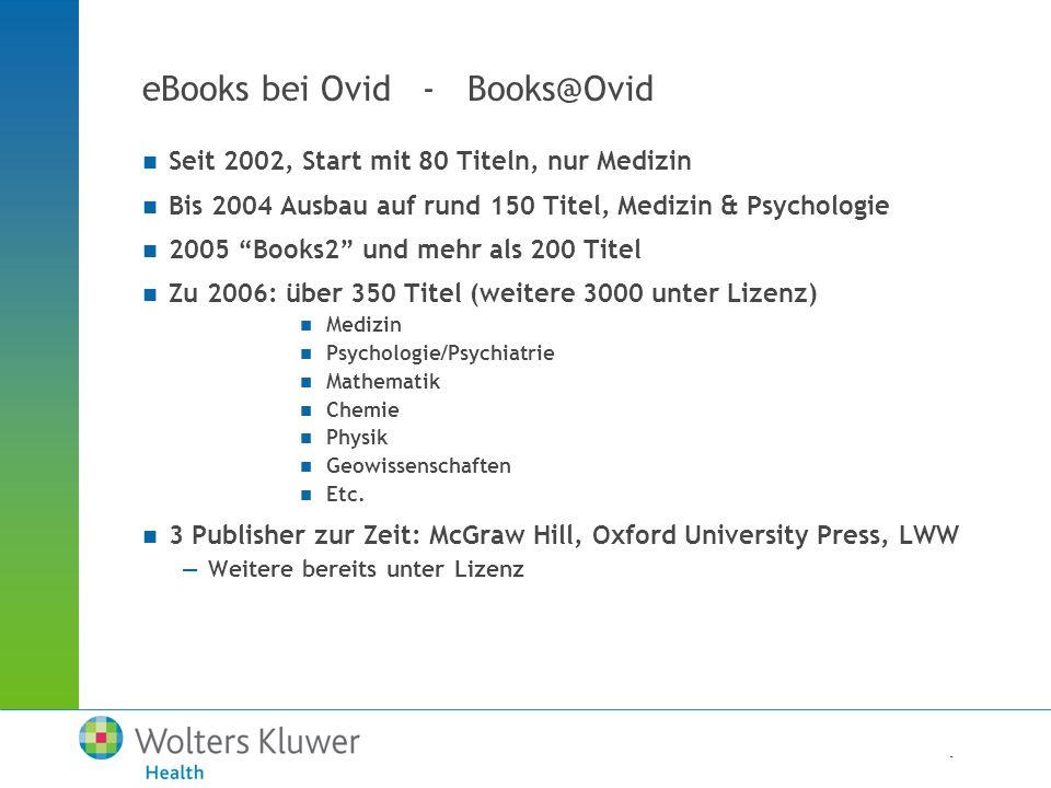 - eBooks bei Ovid - Books@Ovid Seit 2002, Start mit 80 Titeln, nur Medizin Bis 2004 Ausbau auf rund 150 Titel, Medizin & Psychologie 2005 Books2 und mehr als 200 Titel Zu 2006: über 350 Titel (weitere 3000 unter Lizenz) Medizin Psychologie/Psychiatrie Mathematik Chemie Physik Geowissenschaften Etc.