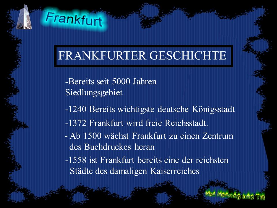 -Bereits seit 5000 Jahren Siedlungsgebiet -1240 Bereits wichtigste deutsche Königsstadt -1372 Frankfurt wird freie Reichsstadt. -1558 ist Frankfurt be