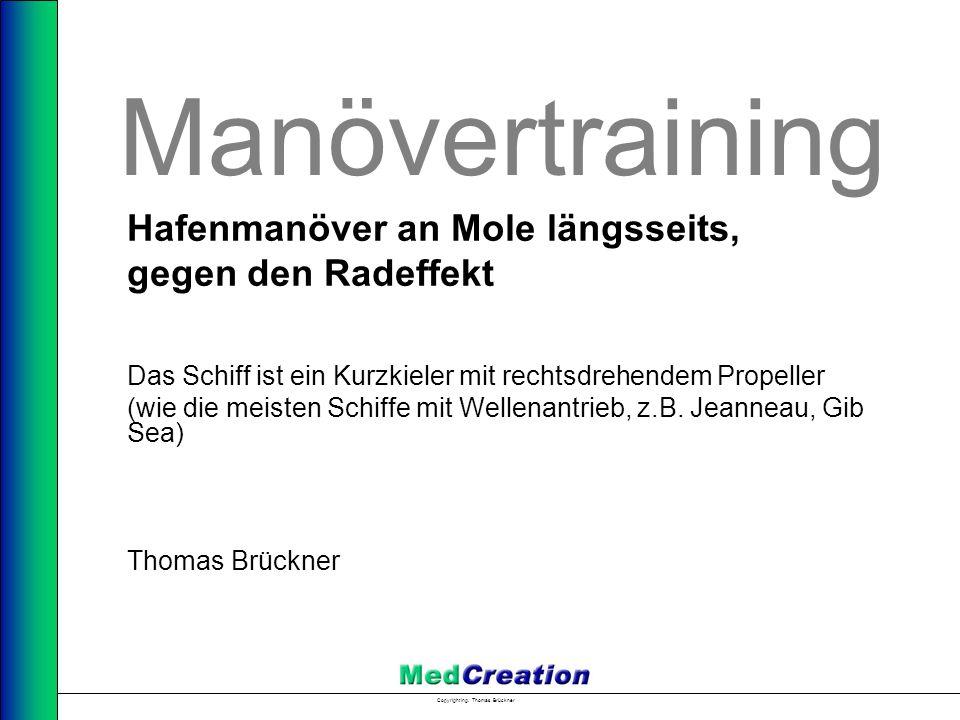 Copyright Ing. Thomas Brückner Manövertraining Hafenmanöver an Mole längsseits, gegen den Radeffekt Das Schiff ist ein Kurzkieler mit rechtsdrehendem