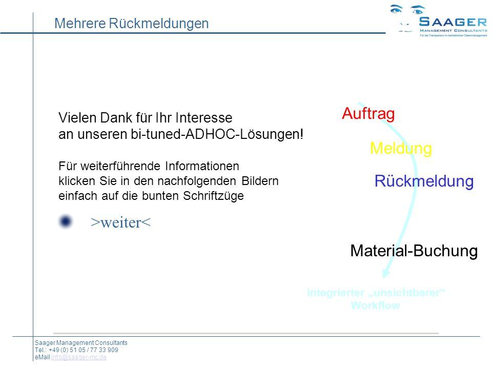 Mehrere Rückmeldungen Auftrag Rückmeldung Material-Buchung integrierter unsichtbarer Workflow Meldung Saager Management Consultants Tel.: +49 (0) 51 05 / 77 33 909 eMail info@saager-mc.deinfo@saager-mc.de Vielen Dank für Ihr Interesse an unseren bi-tuned-ADHOC-Lösungen.