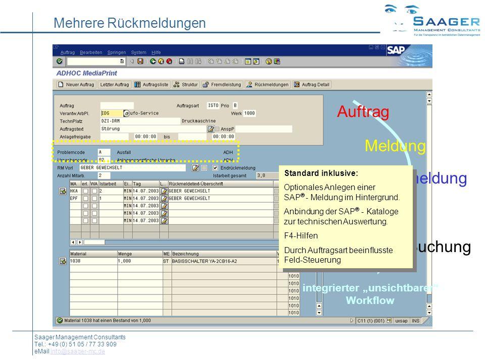 Mehrere Rückmeldungen Auftrag Rückmeldung Material-Buchung integrierter unsichtbarer Workflow Meldung Saager Management Consultants Tel.: +49 (0) 51 05 / 77 33 909 eMail info@saager-mc.deinfo@saager-mc.de Standard inklusive: Optionales Anlegen einer SAP - Meldung im Hintergrund.