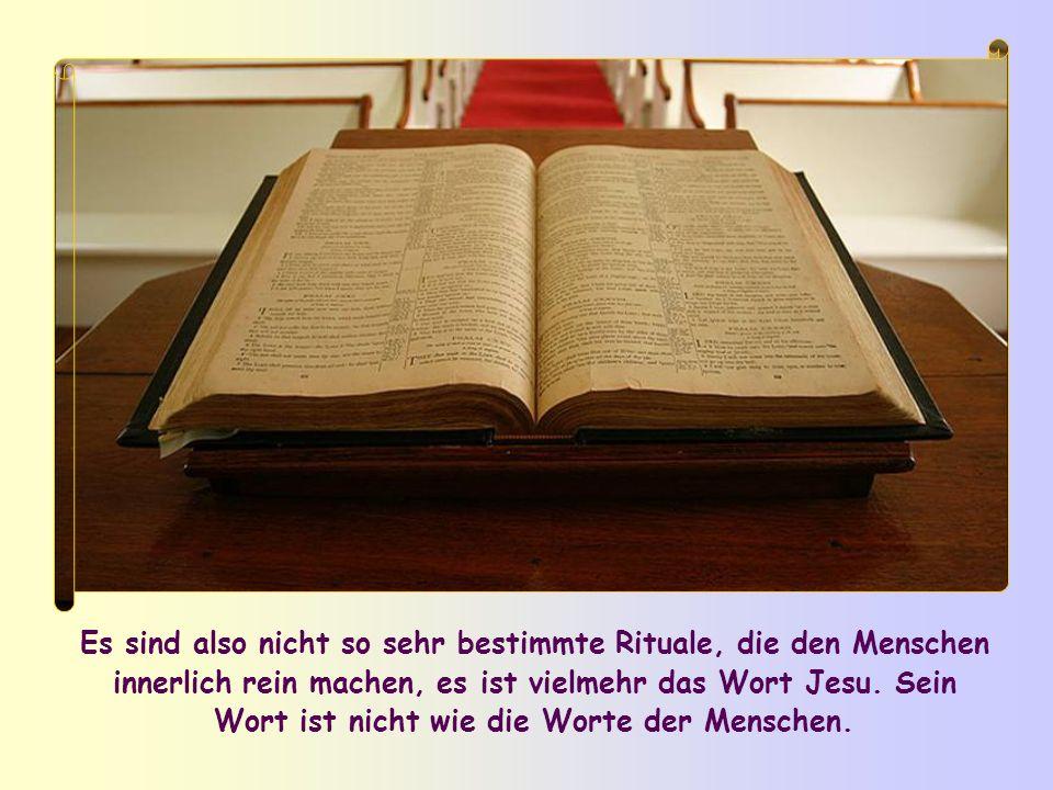 Es sind also nicht so sehr bestimmte Rituale, die den Menschen innerlich rein machen, es ist vielmehr das Wort Jesu.