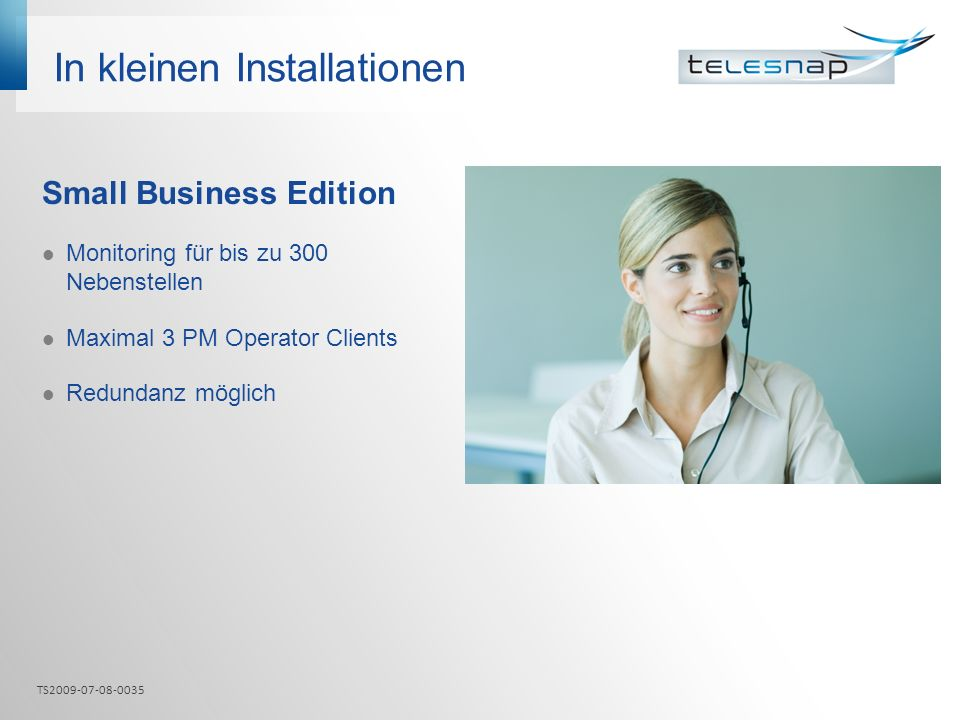 In kleinen Installationen Small Business Edition Monitoring für bis zu 300 Nebenstellen Maximal 3 PM Operator Clients Redundanz möglich TS2009-07-08-0035