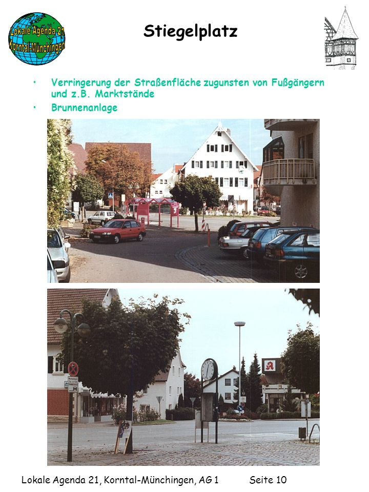 Lokale Agenda 21, Korntal-Münchingen, AG 1 Seite 10 Stiegelplatz Verringerung der Straßenfläche zugunsten von Fußgängern und z.B.